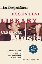 The New York Times Essential Library, Classical Music : A Critic's Guide to the 100 Most Important Recordings - James Oestreich