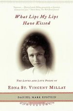 What Lips My Lips Have Kissed : The Loves and Love Poems of Edna St. Vincent Millay - Daniel Mark Epstein