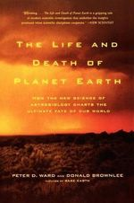The Life and Death of Planet Earth : How the New Science of Astrobiology Charts the Ultimate Fate of Our World - Peter Ward