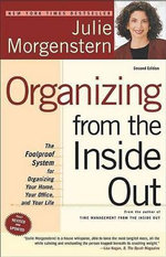 Organizing from the Inside Out : The Foolproof System for Organizing Your Home, Your Office and Your Life - Julie Morgenstern