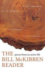 The Bill McKibben Reader : Pieces from an Active Life - Schumann Distinguished Scholar Bill McKibben