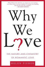 Why We Love : The Nature and Chemistry of Romantic Love - Helen Fisher