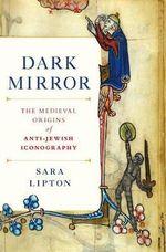 Dark Mirror : The Medieval Origins of Anti-Jewish Iconography - Sara Lipton