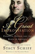 A Great Improvisation : Franklin, France, and the Birth of America - Stacy Schiff