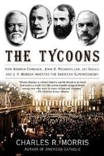 The Tycoons : How Andrew Carnegie, John D. Rockefeller, Jay Gould, and J.P. Morgan Invented the American Supereconomy - Charles Morris