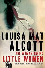 Louisa May Alcott : the Woman Behind Little Women - Harriet Reisen