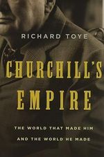 Churchill's Empire : The World That Made Him and the World He Made - Richard Toye