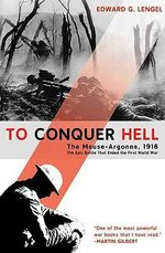 To Conquer Hell : The Battle of Meuse-Argonne, 1918 - Edward G. Lengel