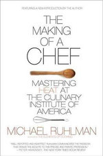 The Making of a Chef : Mastering Heat at the Culinary Institute of America - Michael Ruhlman