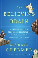 The Believing Brain : From Ghosts and Gods to Politics and Conspiracies - How We Construct Beliefs and Reinforce Them as Truths - Michael Shermer
