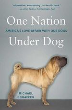 One Nation Under Dog : America's Love Affair with Our Dogs - Michael Schaffer