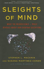 Sleights of Mind : What the Neuroscience of Magic Reveals about Our Everyday Deceptions - Stephen L Macknik