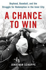 A Chance to Win : Boyhood, Baseball, and the Struggle for Redemption in the Inner City - Jonathan Schuppe