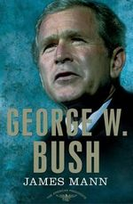 George W. Bush: The American Presidents Series : The 43rd President, 2001-2009 - James Mann