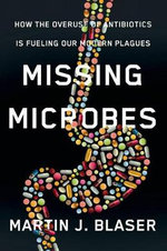Missing Microbes : How the Overuse of Antibiotics Is Fueling Our Modern Plagues - Martin Blaser
