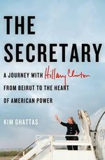 The Secretary : A Journey with Hilary Clinton from Beirut to the Heart of American Power - Kim Ghattas