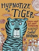 Hypnotize a Tiger : Poems about Just about Everything - Calef Brown
