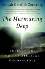 The Murmuring Deep : Reflections on Biblical Unconsciousness - Avivah Gottlieb Zornberg