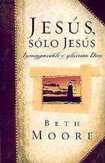 Jesus, Solo Jesus : Incomparable y Glorioso Dios / Jesus, the One and Only : Incomparable y Glorioso Dios / Jesus, the One and Only - Beth Moore