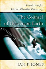 The Counsel of Heaven on Earth : Foundations for Biblical Christian Counseling - Ian F. Jones