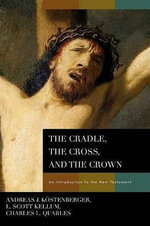 The Cradle, the Cross, and the Crown : An Introduction to the New Testament - Andreas J. Kostenberger
