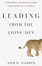 Leading from the Lions' Den : Leadership Principles from Every Book of the Bible - Tom R Harper