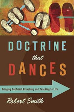 Doctrine That Dances :  Bringing Doctrinal Preaching and Teaching to Life - Robert, Jr. Smith