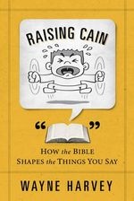 Raising Cain : How the Bible Shapes the Things You Say - Wayne Harvey