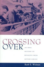Crossing over : An Oral History of Refugees from Hitler's Reich - Ruth Wolman