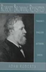 Robert Browning Revisited : Robert Browning Revisited - Adam C. Roberts