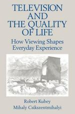 Television and the Quality of Life : How Viewing Shapes Everyday Experiences - Robert Kubey