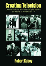 Creating Television : Conversations with the People Behind 50 Years of American TV - Robert Kubey