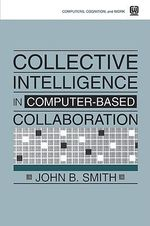 Collective Intelligence in Computer-Based Collaboration : Ecology, Cognitive Processes and the Re-emergence ... - John B. Smith