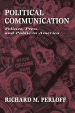 Political Communication : Politics, Press and Public in America - Richard M. Perloff