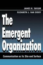 The Emergent Organization : Communication as Its Site and Surface - James R. Taylor