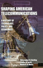 Shaping American Telecommunications : A History of Technology, Policy, and Economics - Christopher H. Sterling