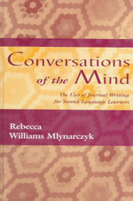 Conversations of the Mind : The Uses of Journal Writing for Second-Language Learners - Rebecca William Mlynarczyk