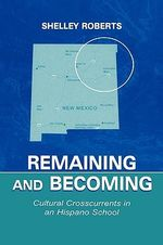Remaining and Becoming : Cultural Crosscurrents in an Hispano School - Shelley Roberts