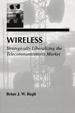 Wireless : Strategically Liberalizing the Telecommunications Market - Brian J. W. Regli