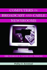 Computers in Broadcast and Cable Newsrooms : Using Technology in Television News Production - Phillip O. Keirstead
