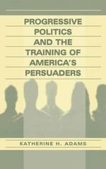 Progressive Politics and the Training of America's Persuaders - Katherine Adams
