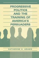 Progressive Politics and the Training of America's Persuaders : Tracking Innovation, Unexpected Change and Complex... - Katherine Adams