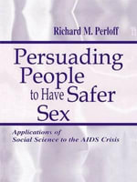 Persuading People to Have Safer Sex: Applications of Social Science to the AIDS Crisis :  Applications of Social Science to the AIDS Crisis - Richard M. Perloff