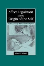 Affect Regulation and the Origin of the Self : The Neurobiology of Emotional Development - A.N. Schore
