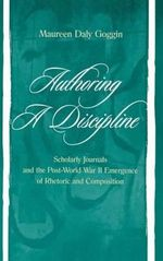 Authoring a Discipline : Scholarly Journals and the Post-WWII Emergence of Rhetoric and Composition - Maureen Daly Goggin