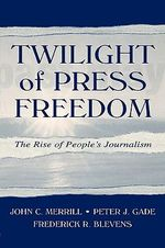 Twilight of Press Freedom : The Rise of People's Journalism - John C. Merrill