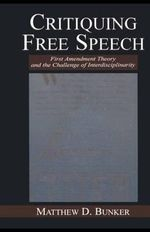 Critiquing Free Speech : First Amendment Theory and the Challenge of Interdisciplinarity - Matthew D. Bunker