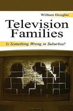 Television and the Family : Is Something Wrong in Suburbia? - William Douglas