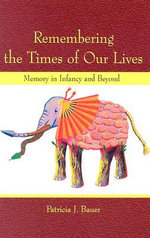 Remembering the Times of Our Lives : Memory in Infancy and Beyond - Patricia J. Bauer