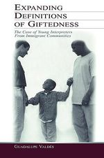 Expanding Definitions of Giftedness : The Case of Young Interpreters of Immigrant Communities - Guadalupe Valdes